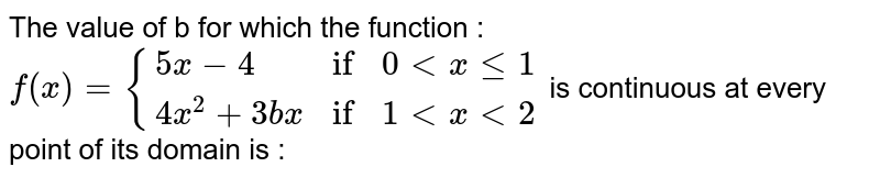 """The value of b for which the function : `f(x) = {{:(5x-4,""""if"""",0lt x le 1),(4x^(2)+3bx,""""if"""",1 lt x lt 2):}` is continuous at every point of its domain is :"""