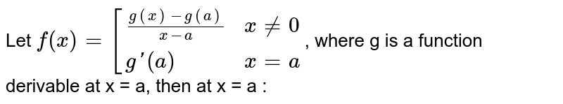 Let `f(x) = [{:((g(x) - g(a))/(x-a),x ne 0),(g'(a),x = a):}`, where g is a function derivable at x = a, then at x = a :