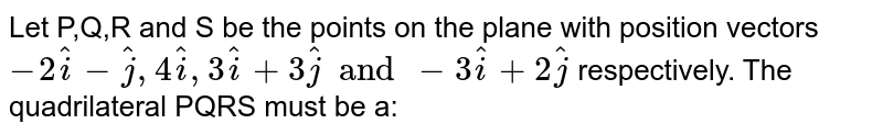 Let P,Q,R and S be the points on the plane with position vectors `- 2 hati - hatj, 4 hati , 3 hati + 3 hatj and - 3 hati + 2 hatj` respectively. The quadrilateral PQRS must be a: