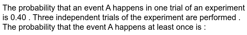 The probability  that an event  A happens in one trial  of an experiment  is 0.40 . Three independent  trials of the experiment are performed . The probability that the event A happens  at least once is  :
