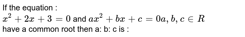 If the  equation :  <br> `x^(2 ) + 2x +3=0` and `ax^(2) +bx+ c=0 a,b,c  in R` <br> have  a common  root  then a: b: c is :