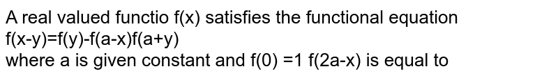 A real valued functio f(x) satisfies the functional equation  <br> f(x-y)=f(y)-f(a-x)f(a+y) <br> where a is given constant  and f(0) =1 f(2a-x) is equal to