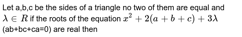 Let  a,b,c be the sides of  a triangle no two of them are equal and `lambda in R` if the roots of the equation `x^(2)+2(a+b+c)+3lambda`(ab+bc+ca=0) are real then