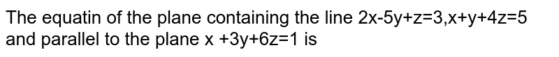 The equatin of the plane containing  the line 2x-5y+z=3,x+y+4z=5 and  parallel to the plane  x +3y+6z=1 is