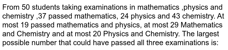 From 50 students taking examinations in mathematics ,physics and chemistry ,37 passed mathematics, 24 physics and 43 chemistry. At most 19 passed  mathematics and physics, at most 29 Mathematics and Chemistry and at most 20 Physics and Chemistry. The largest possible  number that  could have passed all three examinations is: