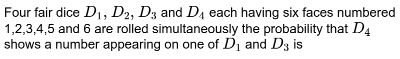 Four  fair dice `D_(1),D_(2),D_(3)` and `D_(4)`  each having six faces numbered 1,2,3,4,5 and 6 are rolled  simultaneously the probability that `D_(4)`  shows a number appearing on one of `D_(1)`  and `D_(3)` is