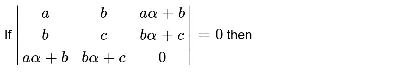 If `|(a,b,aalpha+b),(b,c,balpha+c),(a alpha+b,b alpha+c,0)|=0` then