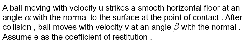 A ball moving  with velocity  u strikes a smooth  horizontal  floor at an angle  `alpha `  with the  normal  to  the surface  at the point  of contact . After collision , ball moves  with velocity  v at an angle `beta `  with the  normal . Assume  e as the coefficient  of restitution .