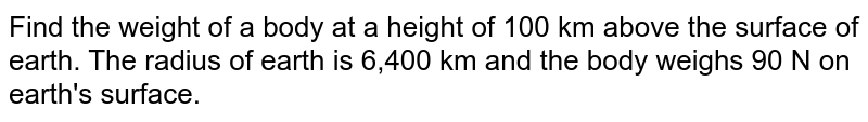 Find the weight of a body at a height of 100 km above the surface of earth. The radius of earth is 6,400 km and the body weighs 90 N on earth's surface.