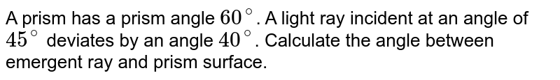 A prism has a prism angle `60^(@)`. A light ray incident at an angle of `45^(@)` deviates by an angle `40^(@)`. Calculate the angle between emergent ray and prism surface.
