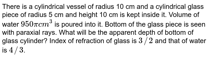 There is a cylindrical vessel of radius 10 cm and a cylindrical glass piece of radius 5 cm and height 10 cm is kept inside it. Volume of water `950 pi cm^(3)` is poured into it. Bottom of the glass piece is seen with paraxial rays. What will be the apparent depth of bottom of glass cylinder? Index of refraction of glass is `3//2` and that of water is `4//3`.
