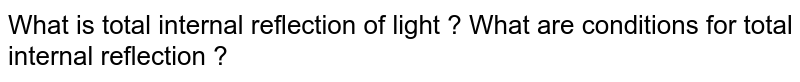 What is total internal reflection of light ? What are conditions for total internal reflection ?