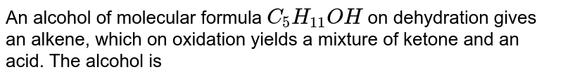 An alcohol of molecular formula `C_(5)H_(11)OH` on dehydration gives an alkene, which on oxidation yields a mixture of ketone and an acid. The alcohol is
