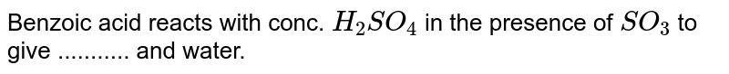 Benzoic acid reacts with conc. `H_2 SO_4` in the presence of `SO_3` to give ........... and water.