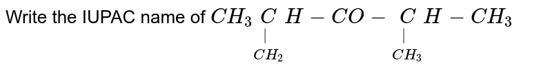 Write the IUPAC name of `CH_3 underset(CH_2) underset(|) CH-CO-underset(CH_3 ) underset(|) CH -CH_3`