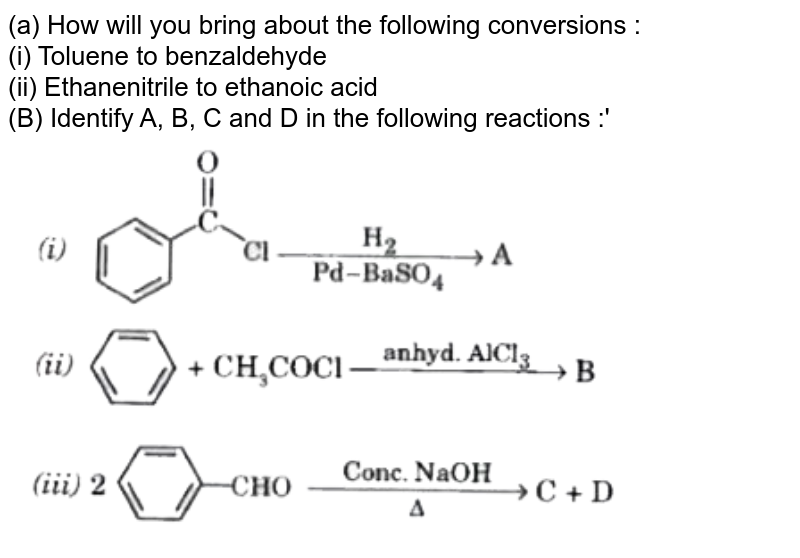 """(a) How will you bring about the following conversions : <br>  (i) Toluene to benzaldehyde <br>  (ii) Ethanenitrile to ethanoic acid<br>  (B) Identify A, B, C and D in the following reactions :'<br>  <img src=""""https://d10lpgp6xz60nq.cloudfront.net/physics_images/MOD_SPJ_CHE_XII_P2_C12_E05_167_Q01.png"""" width=""""80%"""">"""