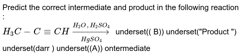 """Predict  the correct  intermediate  and product in the  following  reaction  : <br> ` H_3 C-C-= CH underset(Hg SO_4) overset(H_2 O ,H_2 SO_4 ) to` underset(( B)) underset(""""Product """") underset(darr ) underset((A)) ontermediate"""