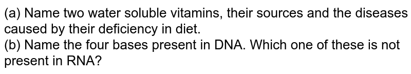 (a) Name two water soluble vitamins, their sources and the diseases caused by their deficiency in diet. <br> (b) Name the four bases present in DNA. Which one of these is not present in RNA?