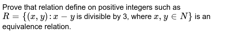 Prove that relation define on positive integers such as `R = {(x, y): x - y` is divisible by 3, where `x, y in N}` is an equivalence relation.
