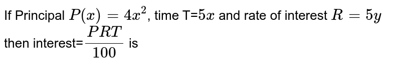 If Principal `P(x)=4x^2`, time T=`5x` and rate of interest `R=5y` then interest=`(PRT)/100` is