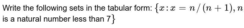 Write the following sets in the tabular form: `{x : x=n//(n+1),n` is a natural number less than 7`}`