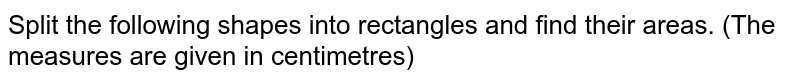 Split the following shapes into rectangles and find their areas. (The   measures are given in centimetres)