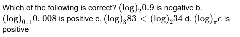 Which of the following is correct? `(log)_2 0.9` is negative b. `(log)_(0. 1)0. 008` is positive  c. `(log)_3 83<(log)_2 34` d. `(log)_pi e` is positive
