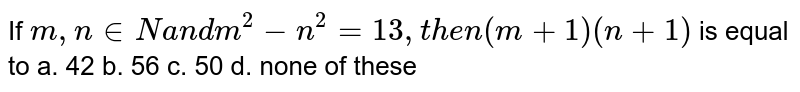If `m ,n in  Na n dm^2-n^2=13 ,t h e n(m+1)(n+1)` is equal to a. 42 b. 56 c. 50 d. none of these