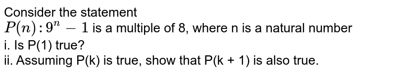 Consider the statement <br> `P(n):9^(n)-1` is a multiple of 8, where n is a natural number <br> i. Is P(1) true? <br> ii. Assuming P(k) is true, show that P(k + 1) is also true.
