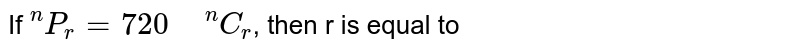 """If `""""""""^(n)P_(r)=720"""" """"^(n)C_(r)`, then r is equal to"""