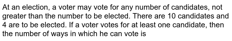 At an election, a voter may vote for any number of candidates, not greater than the number to be elected. There are 10 candidates and 4 are to be elected. If a voter votes for at least one candidate, then the number of ways in which he can vote is