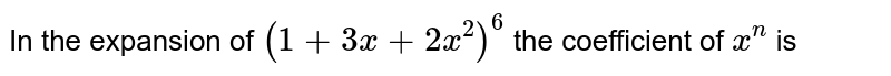 In the expansion of `(1 + 3x + 2x^(2))^(6)` the coefficient of `x^(n)` is
