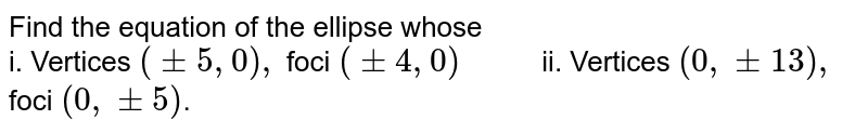 """Find the equation of the ellipse whose <br> i. Vertices `(+- 5,0),` foci `(+- 4,0) """"     """" ` ii. Vertices `(0, +- 13),` foci `(0, +- 5)`."""