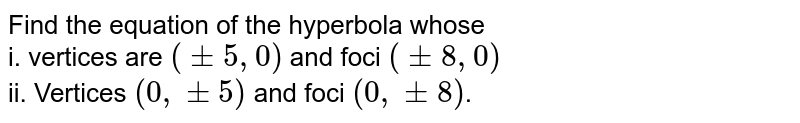Find the equation of the hyperbola whose <br> i. vertices are `(+-5,0)` and foci `(+- 8, 0)` <br> ii. Vertices `(0, +- 5)` and foci `(0, +- 8)`.