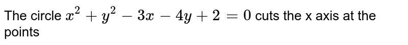 The circle `x^2 + y^2 - 3x - 4y + 2 = 0` cuts the x axis at the points