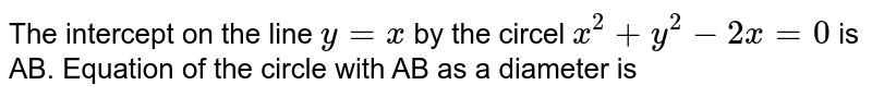 The intercept on the line `y = x` by the circel `x^2 + y^2 - 2x = 0` is AB. Equation of the circle with AB as a diameter is