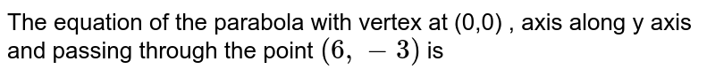 The equation of the parabola with vertex at (0,0) , axis along y axis and passing through the point `(6,-3)` is