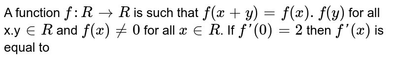 A function `f:RtoR` is such that `f(x+y)=f(x),f(y)` for all x,y` inR` and `f(x)ne0` for all `x inR`. If `f'(0)=2` then `f'(x)` is equal to