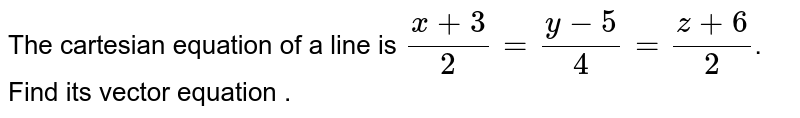 The cartesian equation of a line is `(x+3)/2=(y-5)/4 =(z+6)/2`. Find its vector equation .
