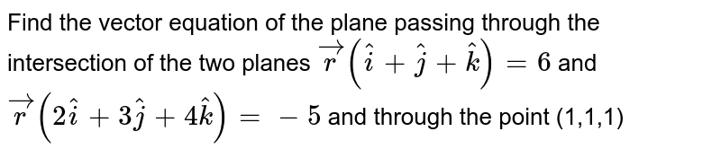 Find the vector equation of the plane passing through the intersection of the two planes `vecr(hati+hatj+hatk)=6` and `vecr(2hati+3hatj+4hatk)=-5` and through the point (1,1,1)