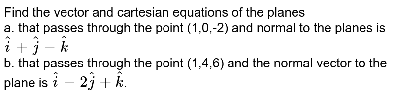 Find the vector and cartesian equations of the planes <br> a. that passes through the point (1,0,-2) and normal to the planes is `hati+hatj-hatk` <br> b. that passes through the point (1,4,6) and the normal vector to the plane is `hati-2hatj+hatk`.