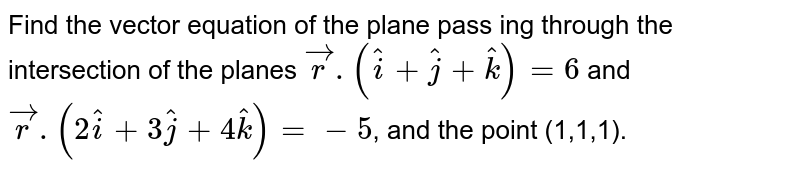 Find the vector equation of the plane pass ing through the intersection of the planes `vecr.(hati+hatj+hatk)=6` and `vecr.(2hati+3hatj+4hatk)=-5`, and the point (1,1,1).