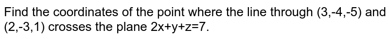 Find the coordinates of the point where the line through (3,-4,-5) and (2,-3,1) crosses the plane 2x+y+z=7.