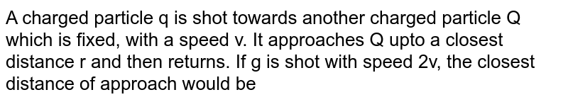 A charged particle q is shot towards another charged particle Q which is fixed, with a speed v. It approaches Q upto a closest distance r and then returns. If g is shot with speed 2v, the closest distance of approach would be