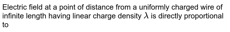 Electric field at a point of distance from a uniformly charged wire of infinite length having linear charge density `lambda` is directly proportional to