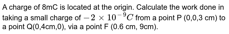 A charge of 8mC is located at the origin. Calculate the work done in taking a small charge of `-2 xx 10^(-9)C` from a point P (0,0,3 cm) to a point Q(0,4cm,0), via a point F (0.6 cm, 9cm).