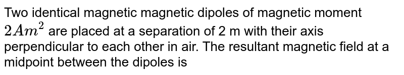 Two identical magnetic magnetic dipoles of magnetic moment `2Am^2` are placed at a separation of 2 m with their axis perpendicular to each other in air. The resultant magnetic field at a midpoint between the dipoles is