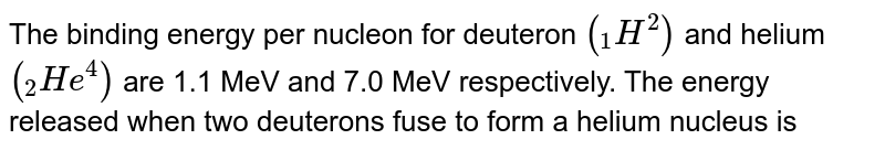 """The binding energy per nucleon for deuteron `(""""""""_(1)H^(2))` and helium `(""""""""_(2)He^4)` are 1.1 MeV and 7.0 MeV respectively. The energy released when two decuterous fuse to form a helium nucleus is"""