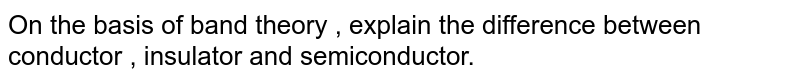 On the basis of band theory , explain the difference between conductor , insulator and semiconductor.