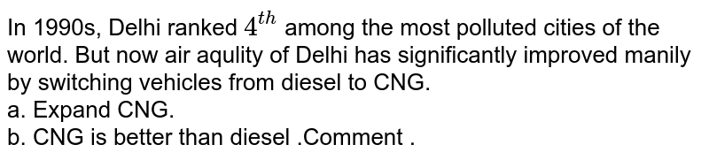 In 1990s, Delhi ranked `4^(th)` among  the most polluted cities of the world. But  now air aqulity  of Delhi has significantly  improved  manily  by switching  vehicles from diesel to CNG. <br> a. Expand CNG.  <br> b. CNG is better than diesel .Comment .